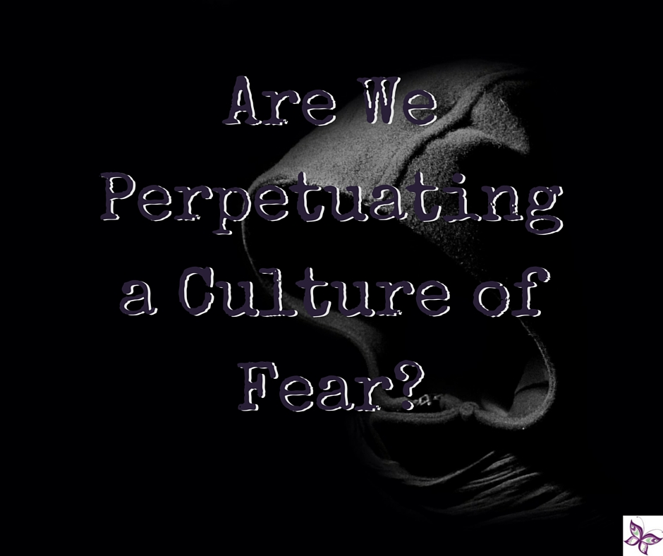 Are We Perpetuating a Culture of Fear