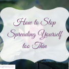 How to Stop Spreading yoursefl too Thin