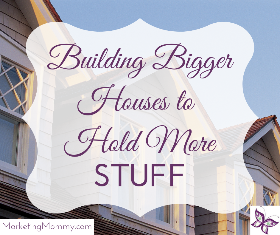Building Bigger Houses to Hold More Stuff